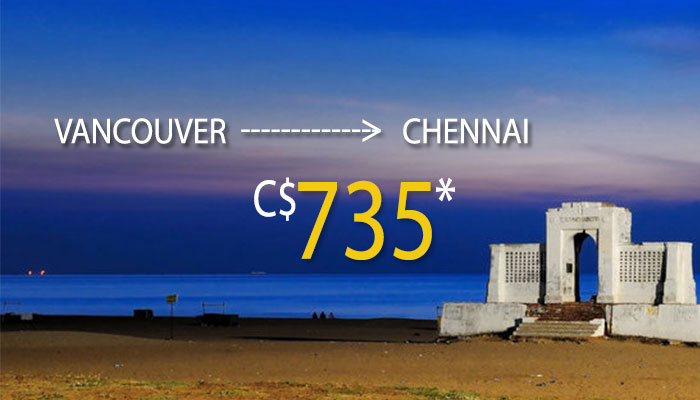 VANCOUVER TO CHENNAI FLIGHT DEALS : ONE WAY FARE STARTS FROM C$735*